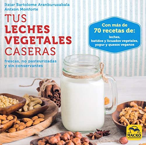 Tus leches vegetales caseras. Frescas, no pasteurizadas y sin conservantes (Cocinar Naturalmente)
