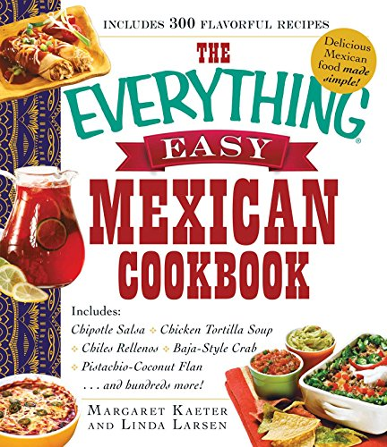 The Everything Easy Mexican Cookbook: Includes Chipotle Salsa, Chicken Tortilla Soup, Chiles Rellenos, Baja-Style Crab, Pistachio-Coconut Flan...and Hundreds More! (Everything) (English Edition)
